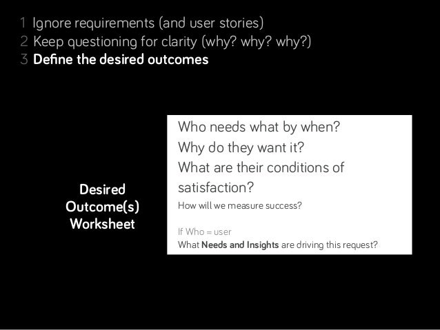 1 Ignore requirements (and user stories)2 Keep questioning for clarity (why? why? why?)3 Define the desired outcomes4 Resol...