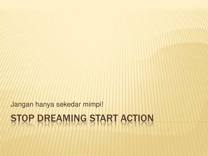 Stop Dreaming Start Action<br />Janganhanyasekedarmimpi!<br />