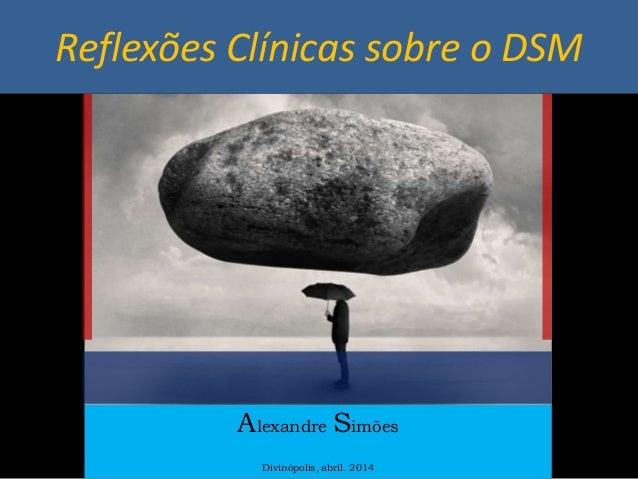Reflexões Clínicas sobre o DSM Alexandre Simões Divinópolis, abril. 2014
