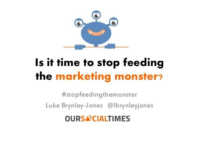 Is it time to stop feedingthe marketing monster?#stopfeedingthemonsterLuke Brynley-Jones @lbrynleyjones