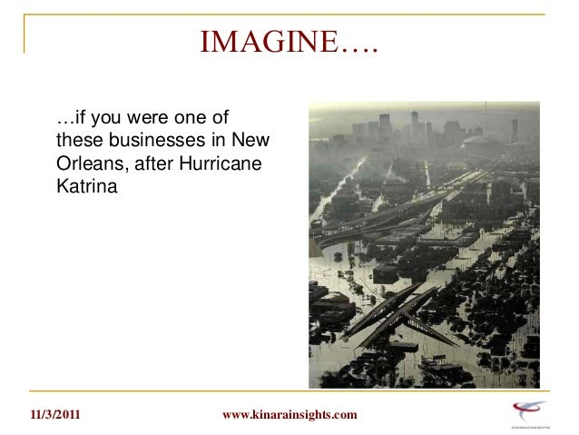 IMAGINE…. …if you were one of these businesses in New Orleans, after Hurricane Katrina  11/3/2011  www.kinarainsights.com