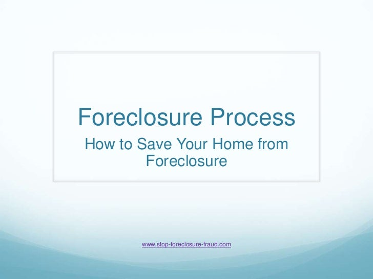 Foreclosure Process<br />How to Save Your Home from Foreclosure<br />www.stop-foreclosure-fraud.com<br />