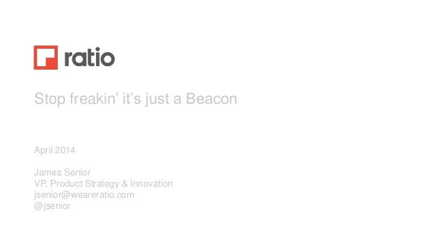 Stop freakin' it's just a Beacon April 2014 James Senior VP, Product Strategy & Innovation jsenior@weareratio.com @jsenior