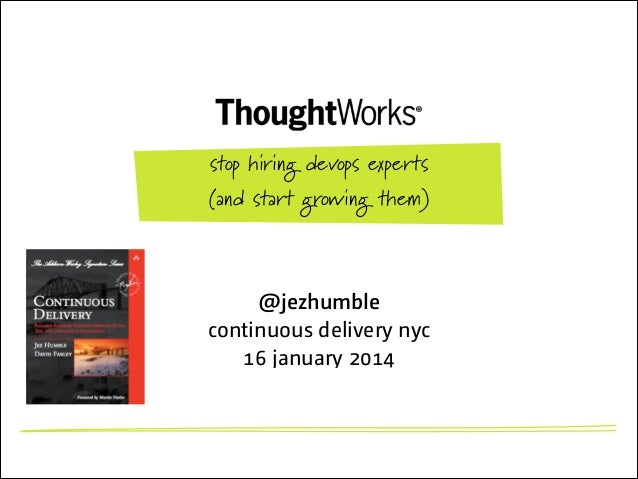 stop hiring devops experts (and start growing them)  @jezhumble continuous delivery nyc 16 january 2014