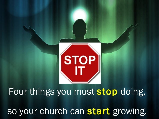 Four things you must stop doing,so your church can start growing.