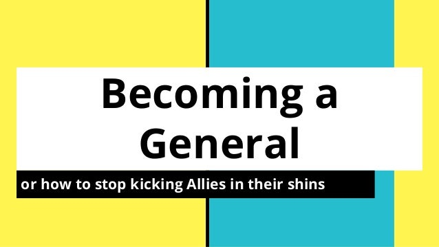 Becoming a General or how to stop kicking Allies in their shins