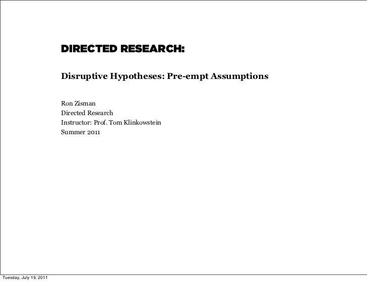 DIRECTED RESEARCH:                         Disruptive Hypotheses: Pre-empt Assumptions                         Ron Zisman ...