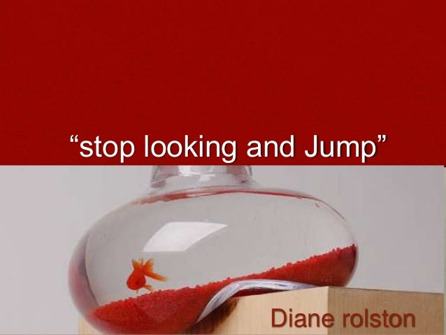 """stop looking and Jump""  Diane rolston"