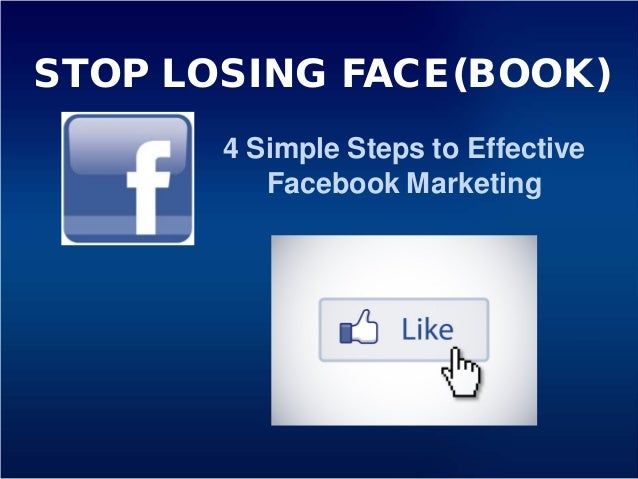 STOP LOSING FACE(BOOK) 4 Simple Steps to Effective Facebook Marketing