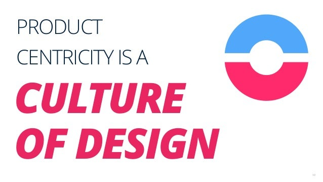 10 PRODUCT CENTRICITY IS A CULTURE OF DESIGN
