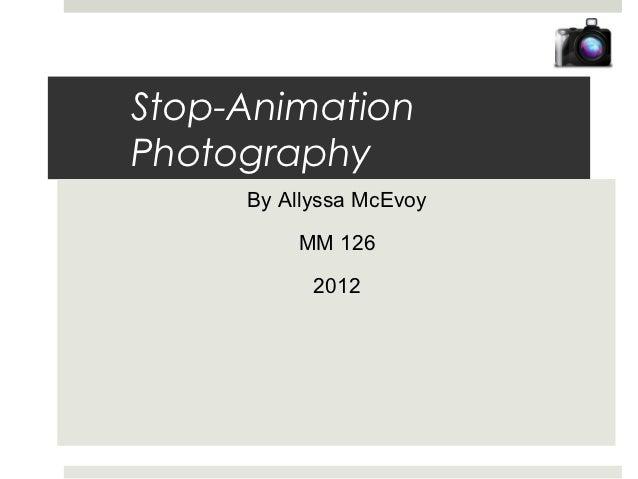 Stop-AnimationPhotography     By Allyssa McEvoy         MM 126           2012