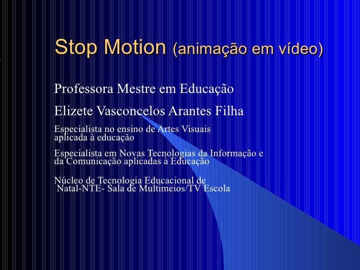 Stop Motion  (animação em vídeo)   Professora Mestre em Educação Elizete Vasconcelos Arantes Filha Especialista no ensino ...