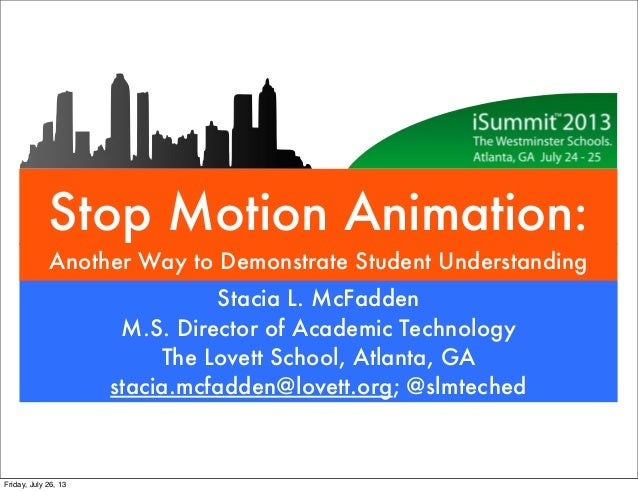 Stop Motion Animation: Another Way to Demonstrate Student Understanding Stacia L. McFadden M.S. Director of Academic Techn...