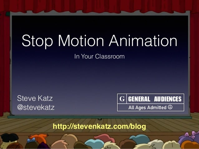 Stop Motion Animation In Your Classroom GENERAL	AUDIENCES All Ages Admitted ☮ GSteve Katz @stevekatz http://stevenkatz.com...