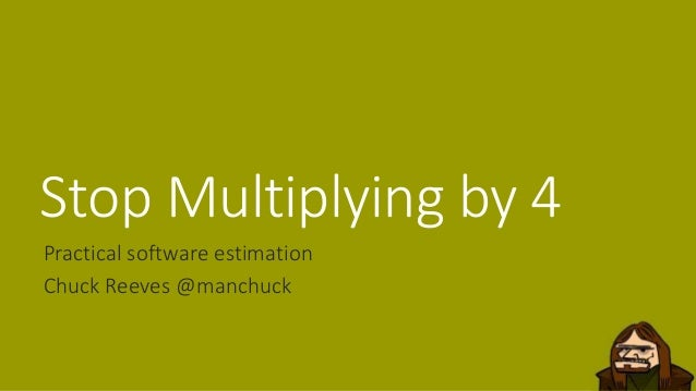 Stop Multiplying by 4 Practical software estimation Chuck Reeves @manchuck