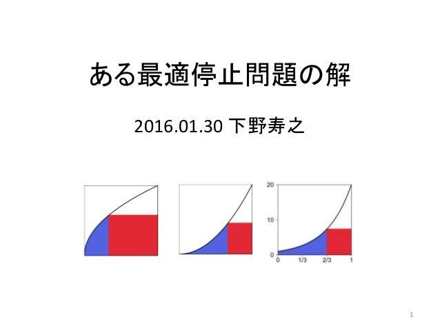 ある最適停止問題の解 2016.01.30 下野寿之 1