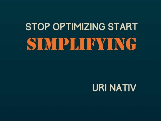 Stop Optimizing Start Simplifying