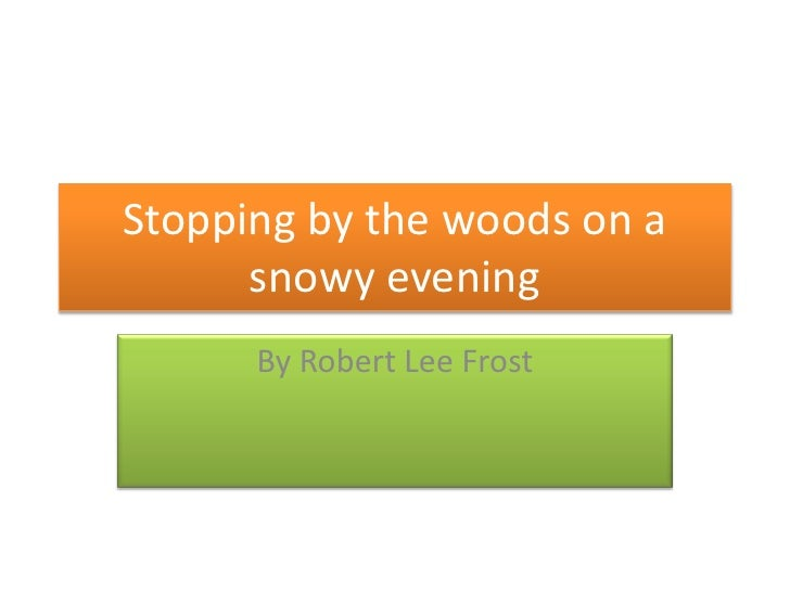 Stopping by the woods on a      snowy evening      By Robert Lee Frost