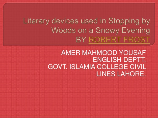 literary devices used in stopping by woods on a snowy evening  stopping by woods on a snowy evening amer mahmood yousaf english deptt govt islamia college civil lines lahore