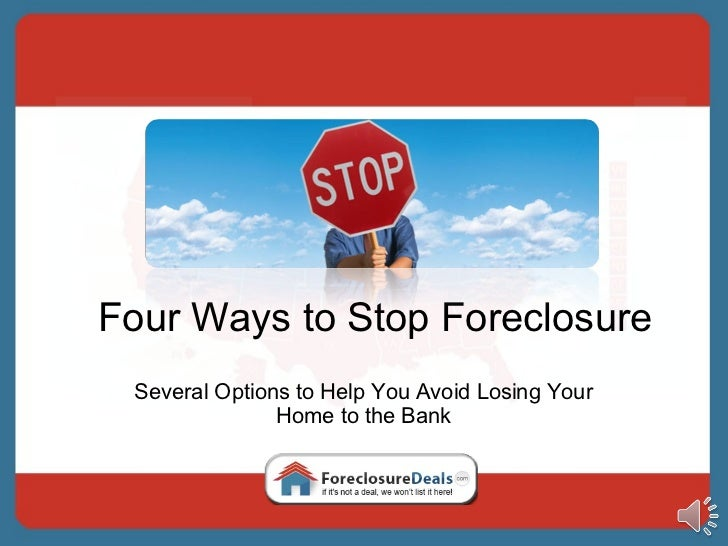 Four Ways to Stop Foreclosure Several Options to Help You Avoid Losing Your Home to the Bank