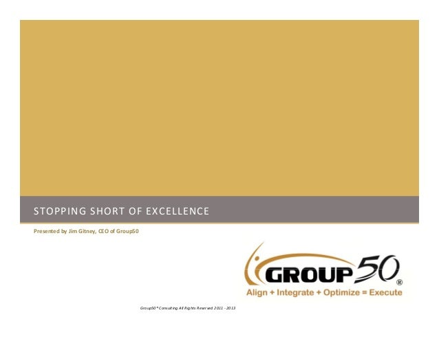 STOPPING SHORT OF EXCELLENCEPresented by Jim Gitney, CEO of Group501Group50® Consulting All Rights Reserved 2011 ‐ 2013