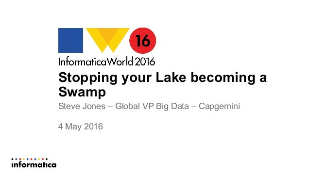 Stopping your Lake becoming a Swamp Steve Jones – Global VP Big Data – Capgemini 4 May 2016