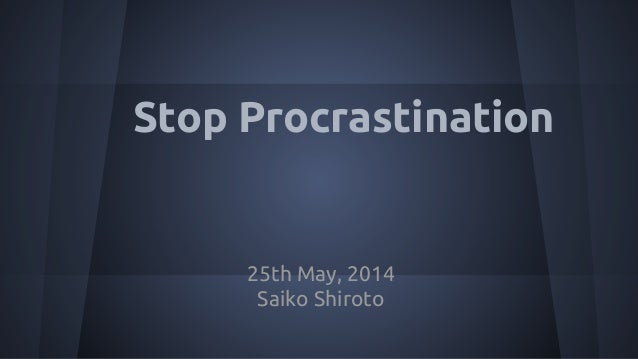 Stop Procrastination 25th May, 2014 Saiko Shiroto