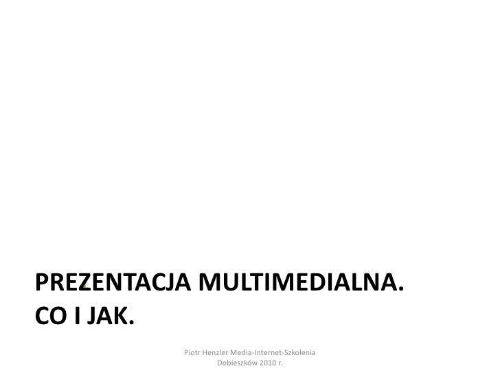 Prezentacja multimedialna.co i jak.<br />Piotr Henzler Media-Internet-Szkolenia Dobieszków 2010 r.<br />