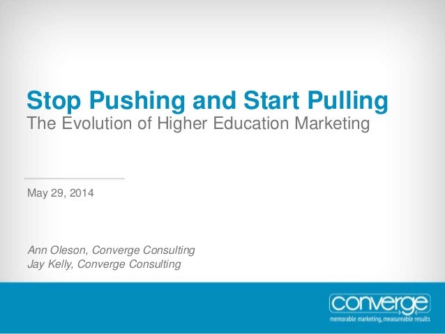Stop Pushing and Start Pulling The Evolution of Higher Education Marketing Ann Oleson, Converge Consulting Jay Kelly, Conv...