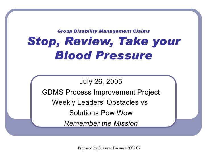Group Disability Management Claims Stop, Review, Take your Blood Pressure July 26, 2005 GDMS Process Improvement Project W...