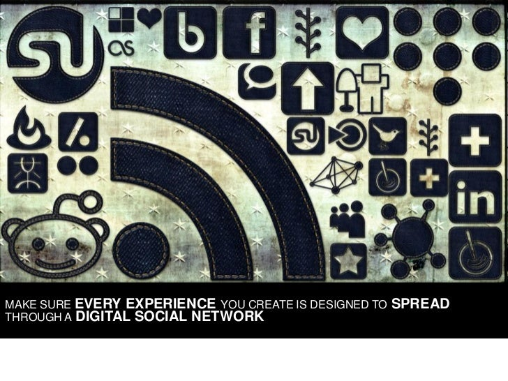 MAKE SURE EVERY EXPERIENCE YOU CREATE IS DESIGNED TO   SPREAD THROUGH A DIGITAL SOCIAL NETWORK
