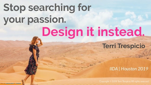 Photo by Katerina Kerdi on Unsplash Design it instead. Stop searching for your passion. IIDA | Houston 2019 Terri Trespici...