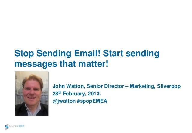 Stop Sending Email! Start sendingmessages that matter!        John Watton, Senior Director – Marketing, Silverpop        2...