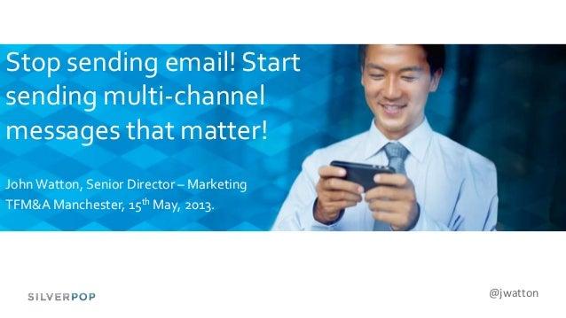 @jwattonStop sending email! Startsending multi-channelmessages that matter!JohnWatton, Senior Director – MarketingTFM&A Ma...