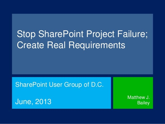 Stop SharePoint Project Failure;Create Real RequirementsSharePoint User Group of D.C.June, 2013Matthew J.Bailey