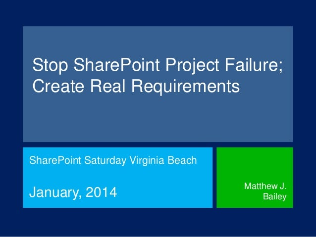 Stop SharePoint Project Failure; Create Real Requirements  SharePoint Saturday Virginia Beach  January, 2014  Matthew J. B...