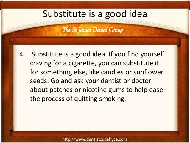 http://www.dentistcudahyca.comSubstitute is a good idea4. Substitute is a good idea. If you find yourselfcraving for a cig...