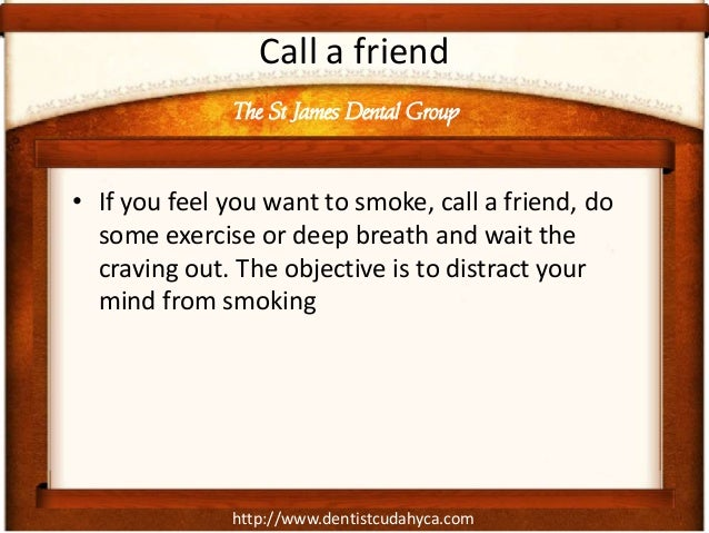 http://www.dentistcudahyca.comCall a friend• If you feel you want to smoke, call a friend, dosome exercise or deep breath ...