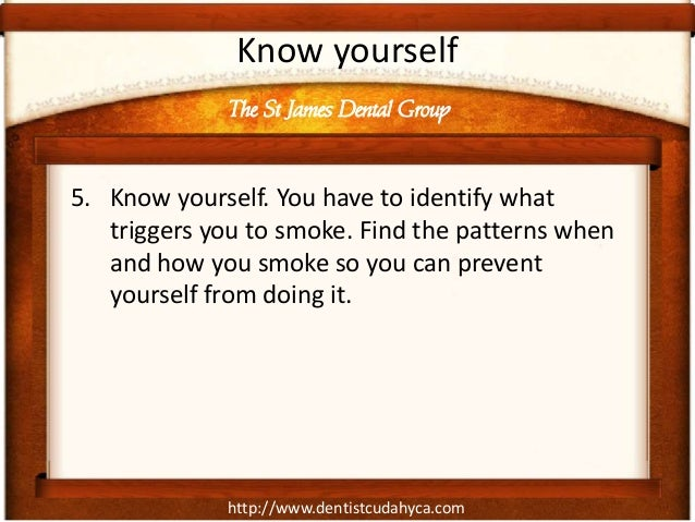 http://www.dentistcudahyca.comKnow yourself5. Know yourself. You have to identify whattriggers you to smoke. Find the patt...