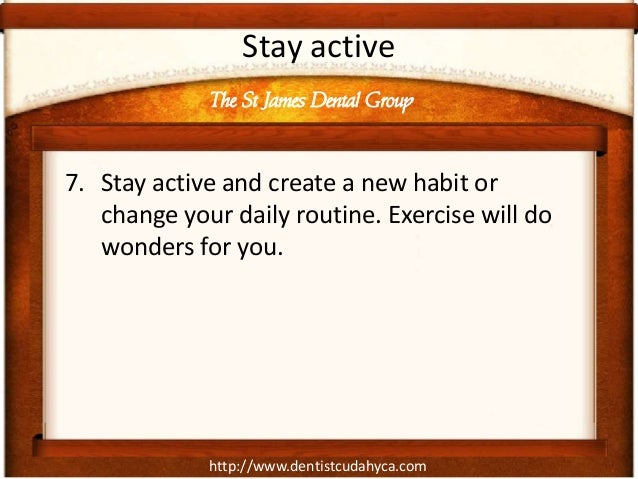 http://www.dentistcudahyca.comStay active7. Stay active and create a new habit orchange your daily routine. Exercise will ...