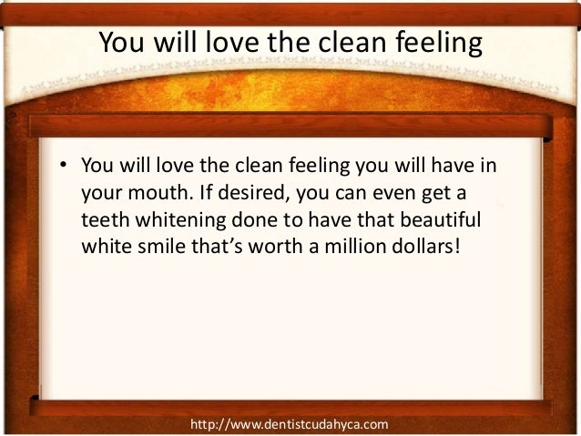 http://www.dentistcudahyca.comYou will love the clean feeling• You will love the clean feeling you will have inyour mouth....