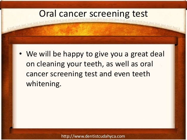 http://www.dentistcudahyca.comOral cancer screening test• We will be happy to give you a great dealon cleaning your teeth,...
