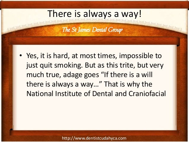 http://www.dentistcudahyca.comThere is always a way!• Yes, it is hard, at most times, impossible tojust quit smoking. But ...