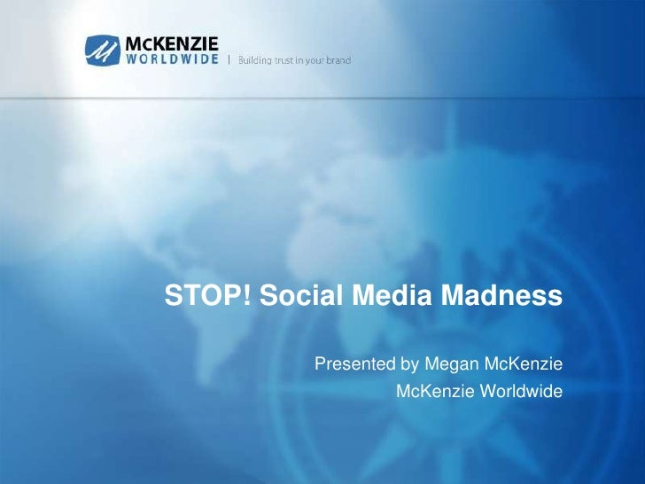 STOP! Social Media Madness<br />Presented by Megan McKenzie<br />McKenzie Worldwide<br />