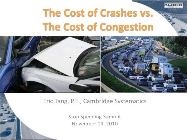 The Cost of Crashes vs. The Cost of Congestion Eric Tang, P.E., Cambridge Systematics Stop Speeding Summit November 19, 20...