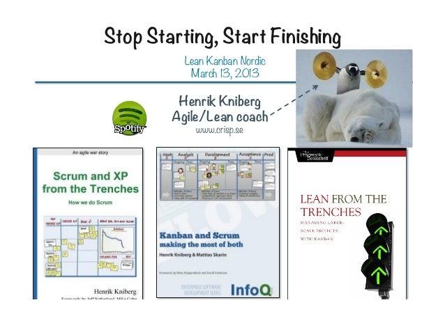 Stop Starting, Start Finishing Lean Kanban Nordic March 13, 2013  Henrik Kniberg Agile/Lean coach www.crisp.se