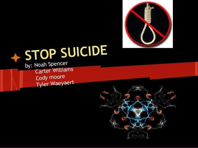 STOP SUICIDE by: Noah Spencer Carter Williams Cody moore Tyler Waeyaert