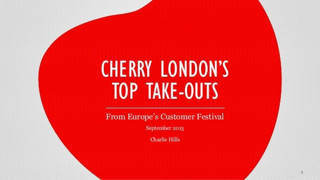 September 2015 Charlie Hills CHERRY LONDON'S TOP TAKE-OUTS From Europe's Customer Festival 1