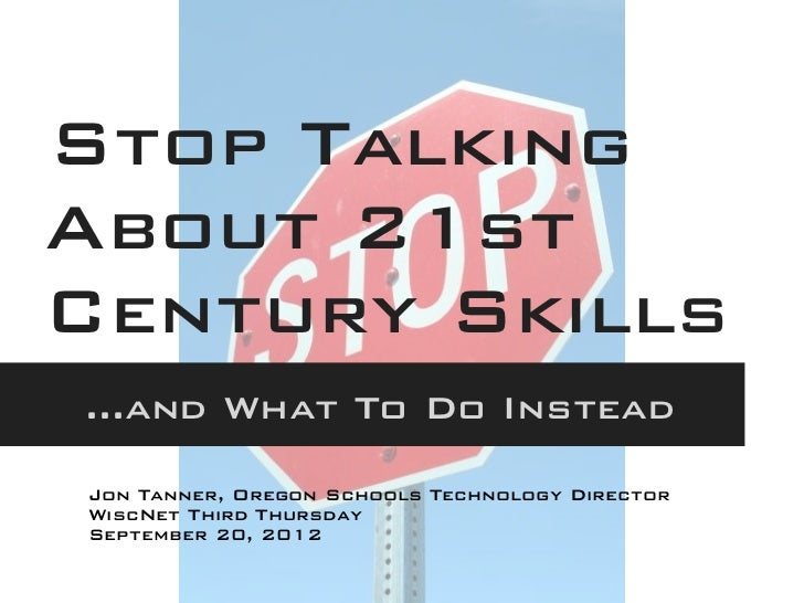Stop TalkingAbout 21stCentury Skills...and What To Do InsteadJon Tanner, Oregon Schools Technology DirectorWiscNet Third T...