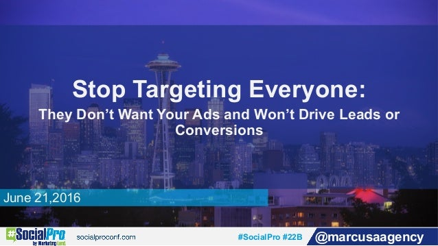 #SocialPro #22B @marcusaagency June 21,2016 Stop Targeting Everyone: They Don't Want Your Ads and Won't Drive Leads or Con...